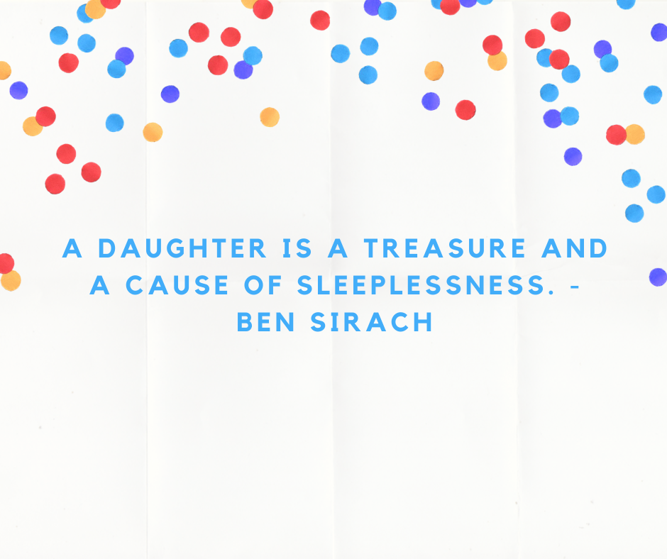 A daughter is a treasure and a cause of sleeplessness. - Ben Sirach