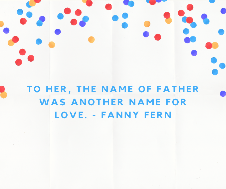 To her, the name of father was another name for love. - Fanny Fern