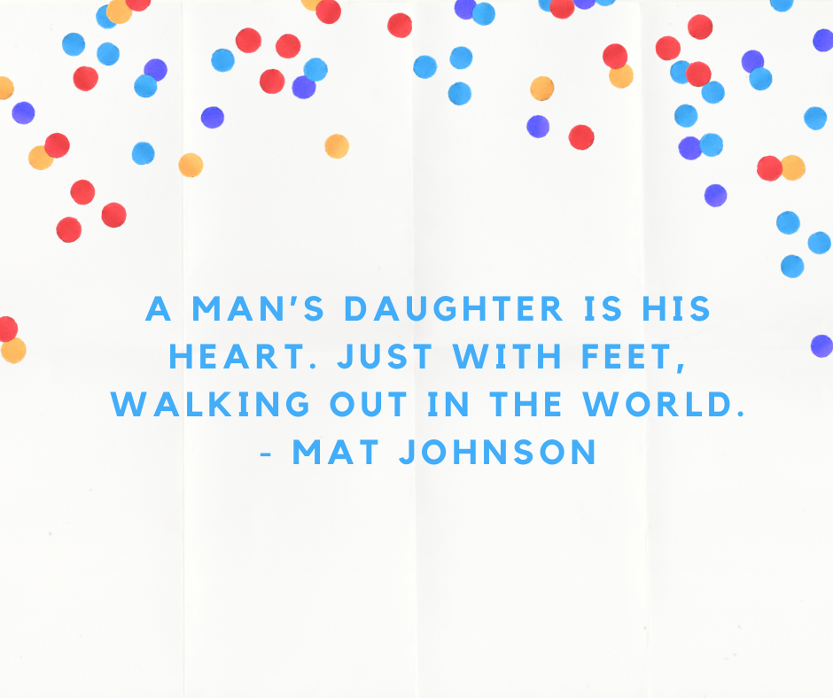 A man's daughter is his heart. Just with feet, walking out in the world. - Mat Johnson