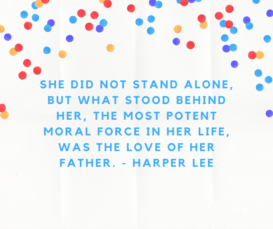 She did not stand alone, but what stood behind her, the most potent moral force in her life, was the love of her father. - Harper Lee