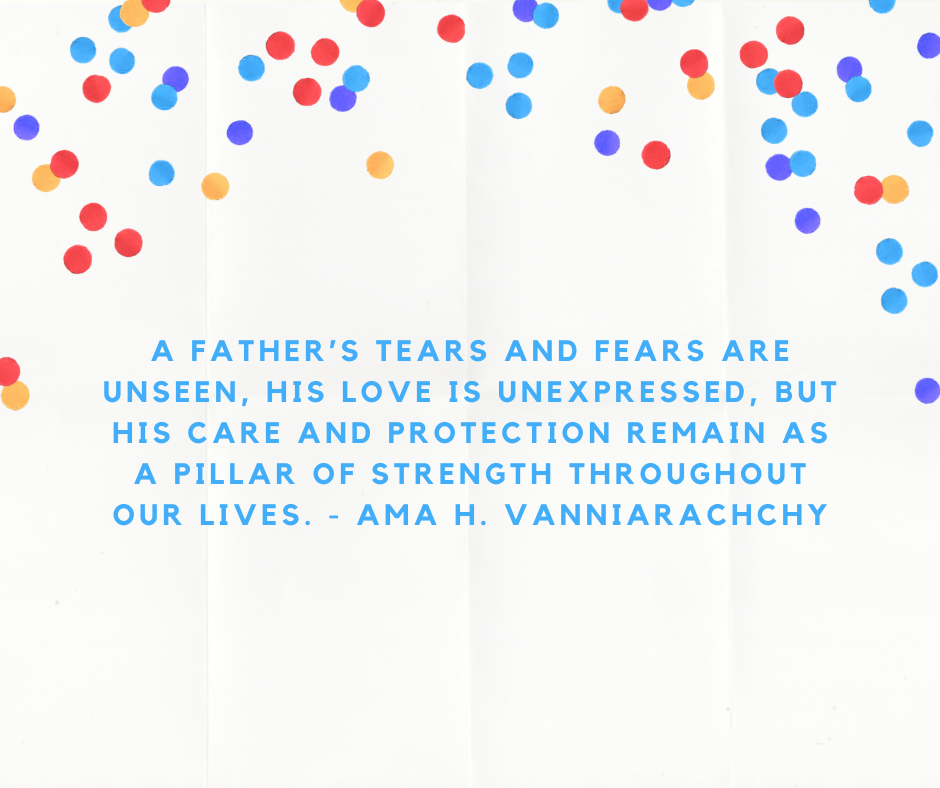 A father's tears and fears are unseen, his love is unexpressed, but his care and protection remain as a pillar of strength throughout our lives. - Ama H. Vanniarachchy