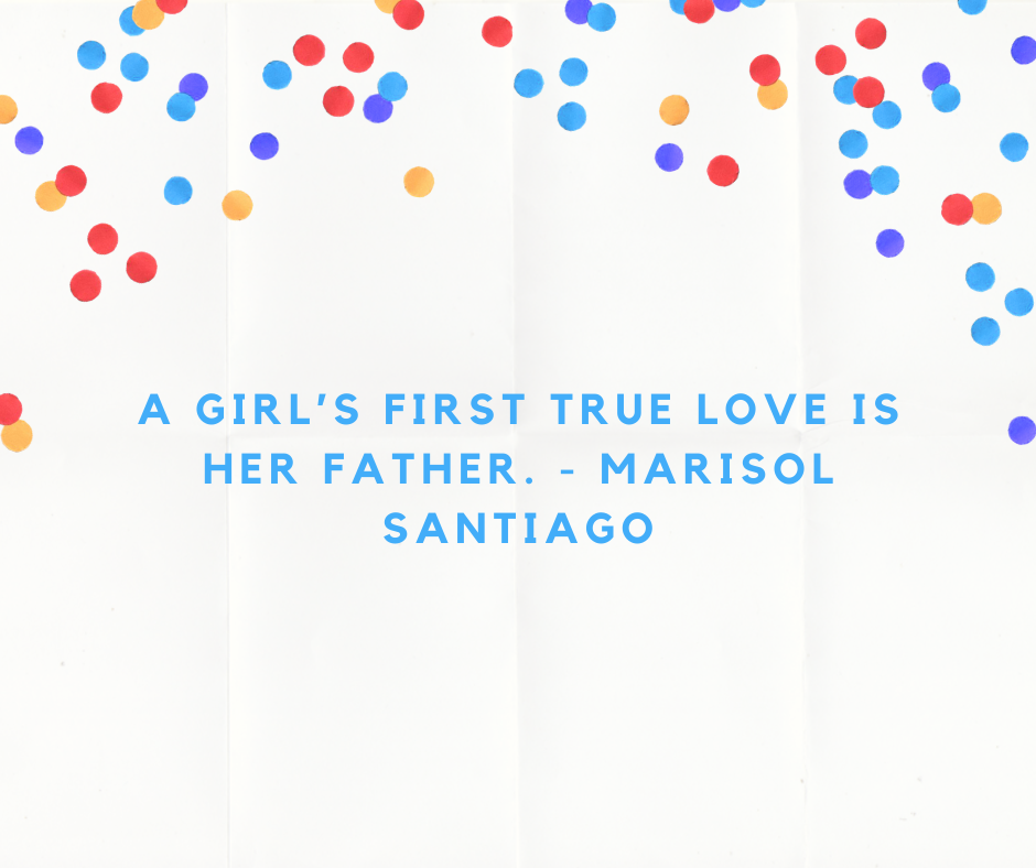 A girl's first true love is her father. - Marisol Santiago