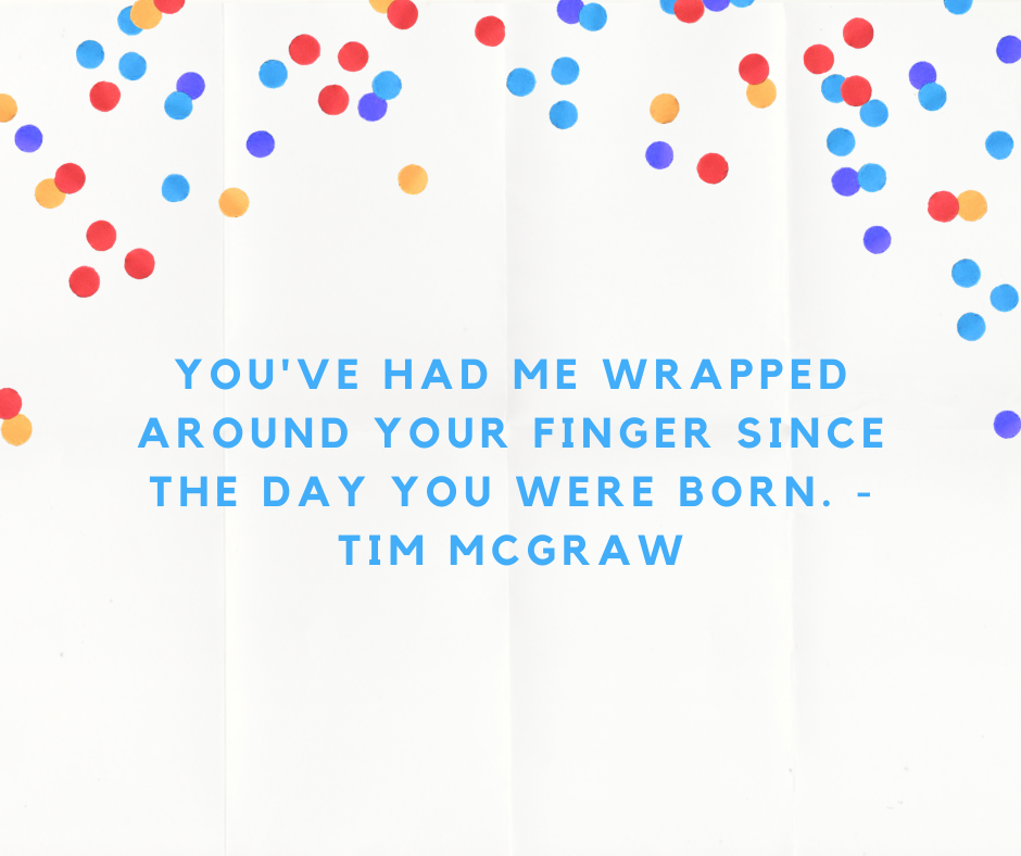 You've had me wrapped around your finger since the day you were born. - Tim McGraw