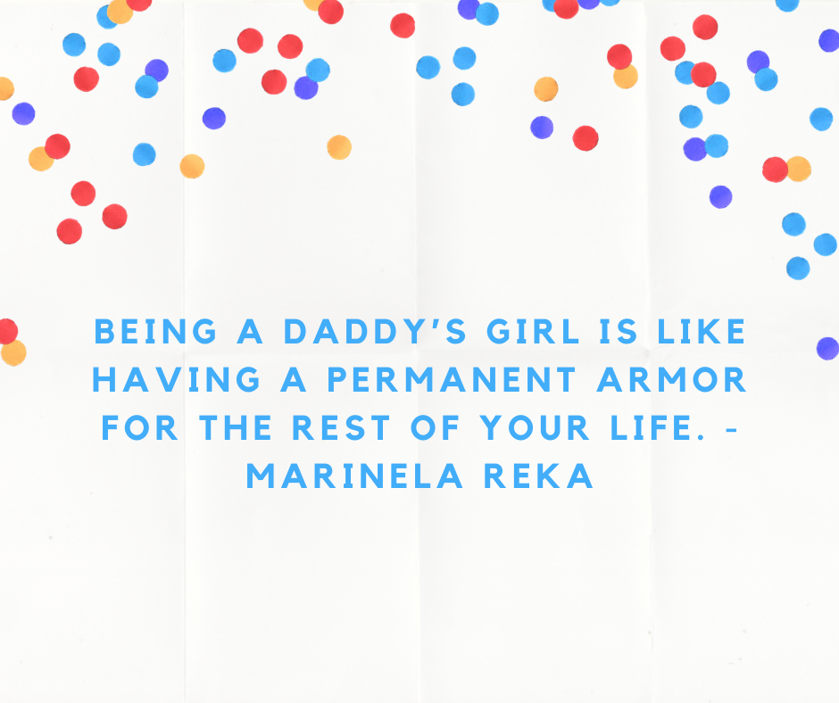 Being a daddy's girl is like having a permanent armor for the rest of your life. - Marinela Reka