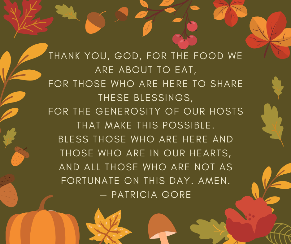 Thank You, God, for the food we are about to eat, for those who are here to share these blessings, for the generosity of our hosts that make this possible. Bless those who are here and those who are in our hearts, and all those who are not as fortunate on this day. Amen. — Patricia Gore