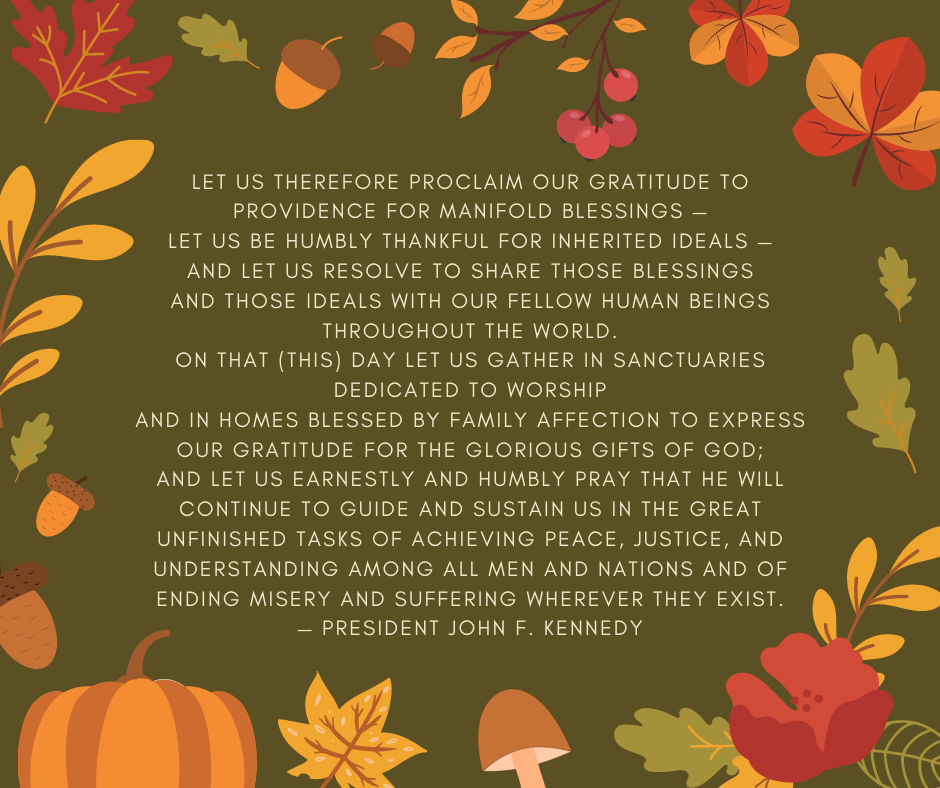Let us therefore proclaim our gratitude to Providence for manifold blessings — let us be humbly thankful for inherited ideals — and let us resolve to share those blessings and those ideals with our fellow human beings throughout the world. On that (this) day let us gather in sanctuaries dedicated to worship and in homes blessed by family affection to express our gratitude for the glorious gifts of God; and let us earnestly and humbly pray that He will continue to guide and sustain us in the great unfinished tasks of achieving peace, justice, and understanding among all men and nations and of ending misery and suffering wherever they exist. — President John F. Kennedy