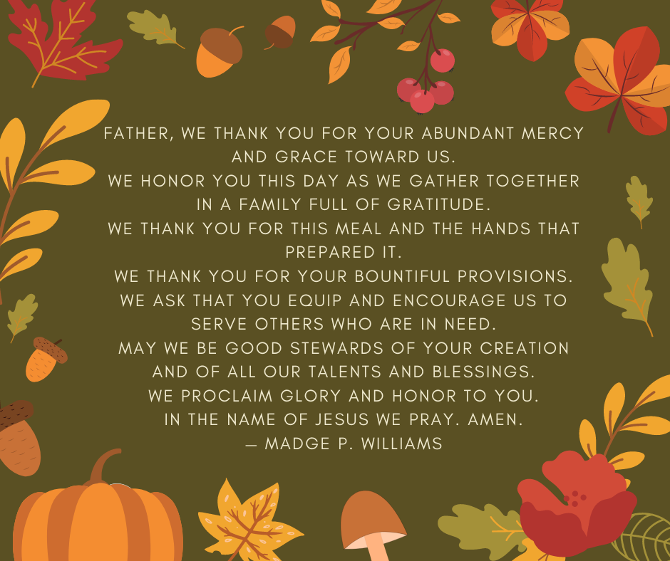 Father, we thank you for your abundant mercy and grace toward us. We honor you this day as we gather together in a family full of gratitude. We thank you for this meal and the hands that prepared it. We thank you for your bountiful provisions. We ask that you equip and encourage us to serve others who are in need. May we be good stewards of your creation and of all our talents and blessings. We proclaim glory and honor to you. In the name of Jesus we pray. Amen. — Madge P. Williams