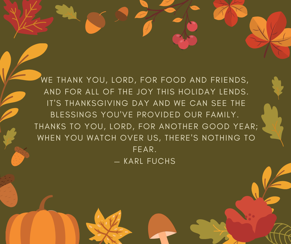 We thank you, Lord, for food and friends, and for all of the joy this holiday lends. It's Thanksgiving Day and we can see the blessings you've provided our family. Thanks to you, Lord, for another good year; When you watch over us, there's nothing to fear. — Karl Fuchs
