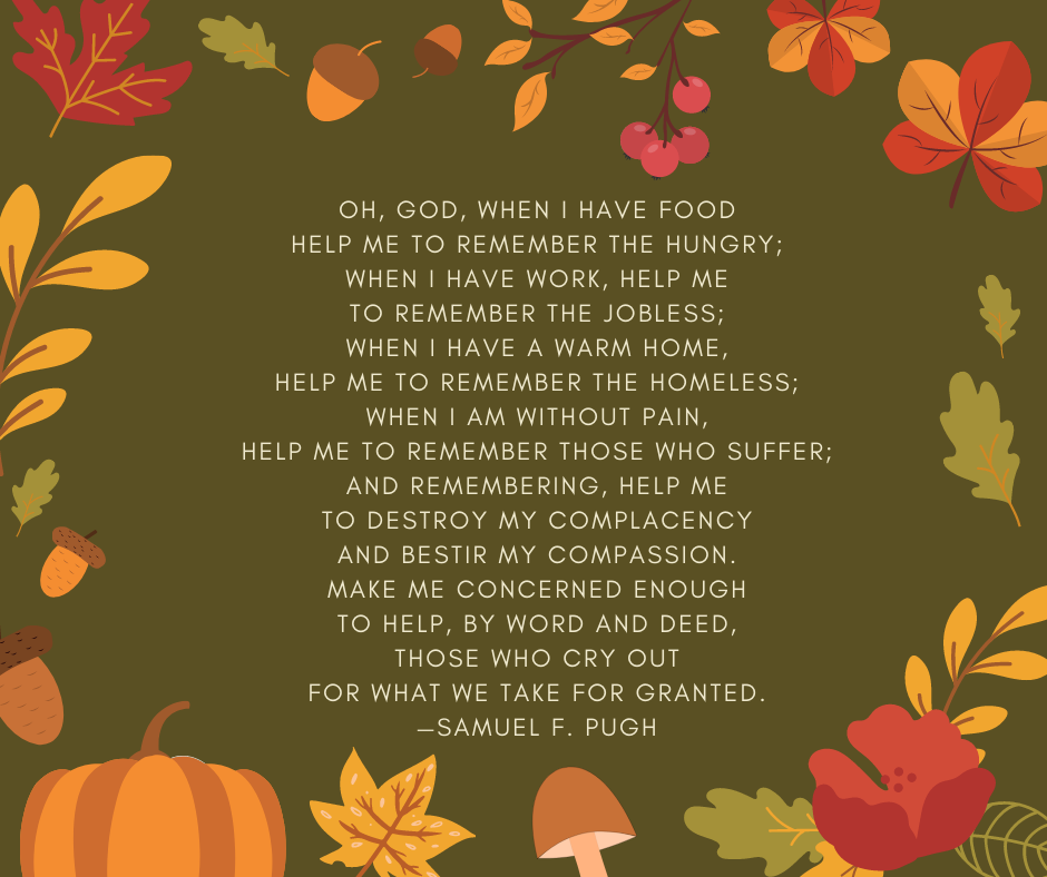 Oh, God, when I have food help me to remember the hungry; when I have work, help me to remember the jobless; when I have a warm home, help me to remember the homeless; when I am without pain, help me to remember those who suffer; and remembering, help me to destroy my complacency and bestir my compassion. Make me concerned enough to help, by word and deed, those who cry out for what we take for granted. —Samuel F. Pugh