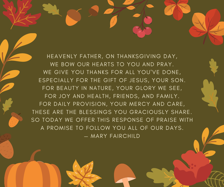 Heavenly Father, on Thanksgiving Day, we bow our hearts to You and pray. We give You thanks for all You've done, especially for the gift of Jesus, Your Son. For beauty in nature, Your glory we see, for joy and health, friends, and family. For daily provision, Your mercy and care, these are the blessings You graciously share. So today we offer this response of praise with a promise to follow You all of our days. — Mary Fairchild