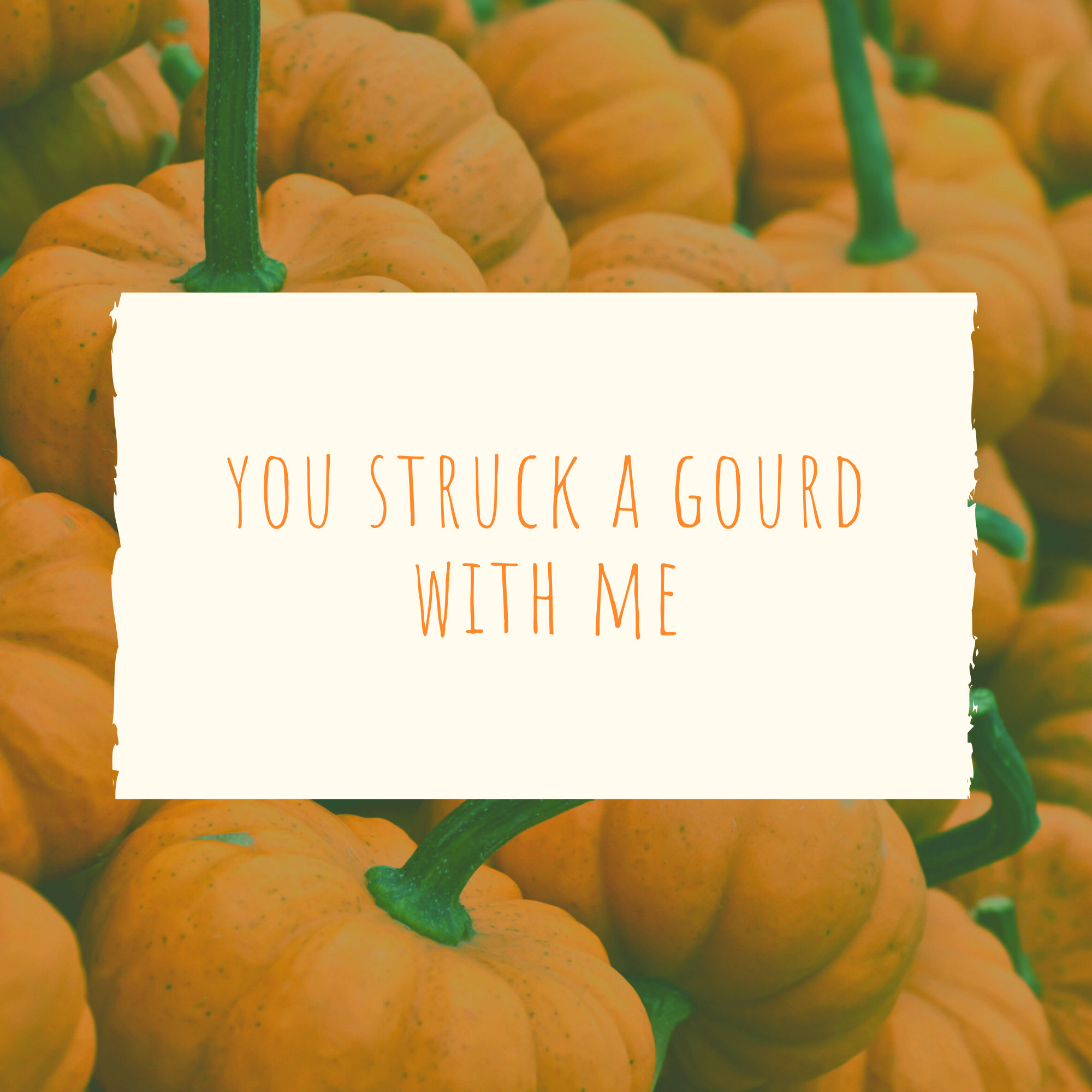 You struck a gourd with me.   Pumpkin Patch Captions
