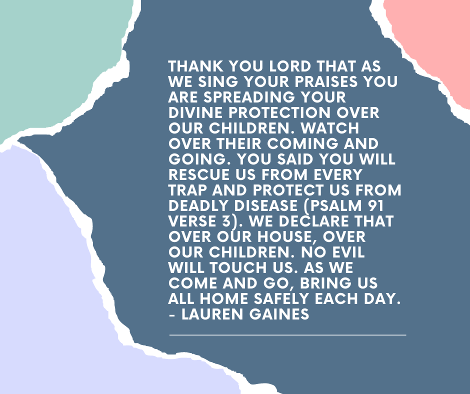Thank you Lord that as we sing your praises you are spreading your divine protection over our children. Watch over their coming and going. You said you will rescue us from every trap and protect us from deadly disease (psalm 91 verse 3). We declare that over our house, over our children. No evil will touch us. As we come and go, bring us all home safely each day. - Lauren Gaines