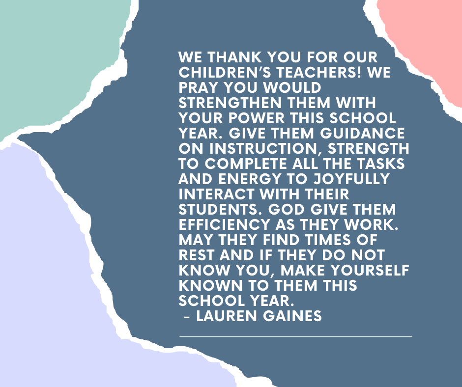 We thank you for our children's teachers! We pray you would strengthen them with your power this school year. Give them guidance on instruction, strength to complete all the tasks and energy to joyfully interact with their students. God give them efficiency as they work. May they find times of rest and if they do not know you, make yourself known to them this school year. - Lauren Gaines