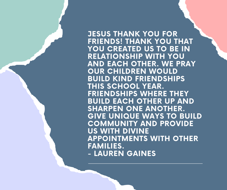Jesus thank you for friends! Thank you that you created us to be in relationship with you and each other. We pray our children would build kind friendships this school year. Friendships where they build each other up and sharpen one another. Give unique ways to build community and provide us with divine appointments with other families. - Lauren Gaines