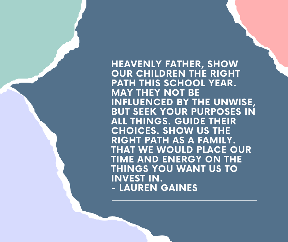 Heavenly Father, show our children the right path this school year. May they not be influenced by the unwise, but seek your purposes in all things. Guide their choices. Show us the right path as a family. That we would place our time and energy on the things you want us to invest in. - Lauren Gaines