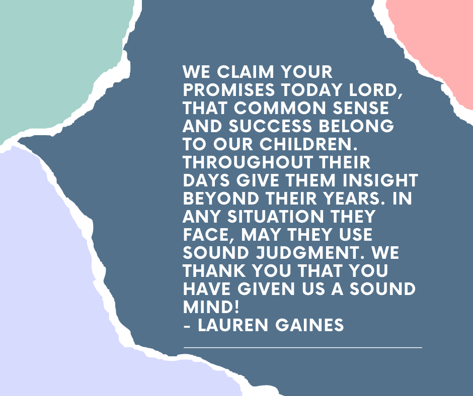 We claim your promises today Lord, that common sense and success belong to our children. Throughout their days give them insight beyond their years. In any situation they face, may they use sound judgment. We thank you that you have given us a sound mind! - Lauren Gaines