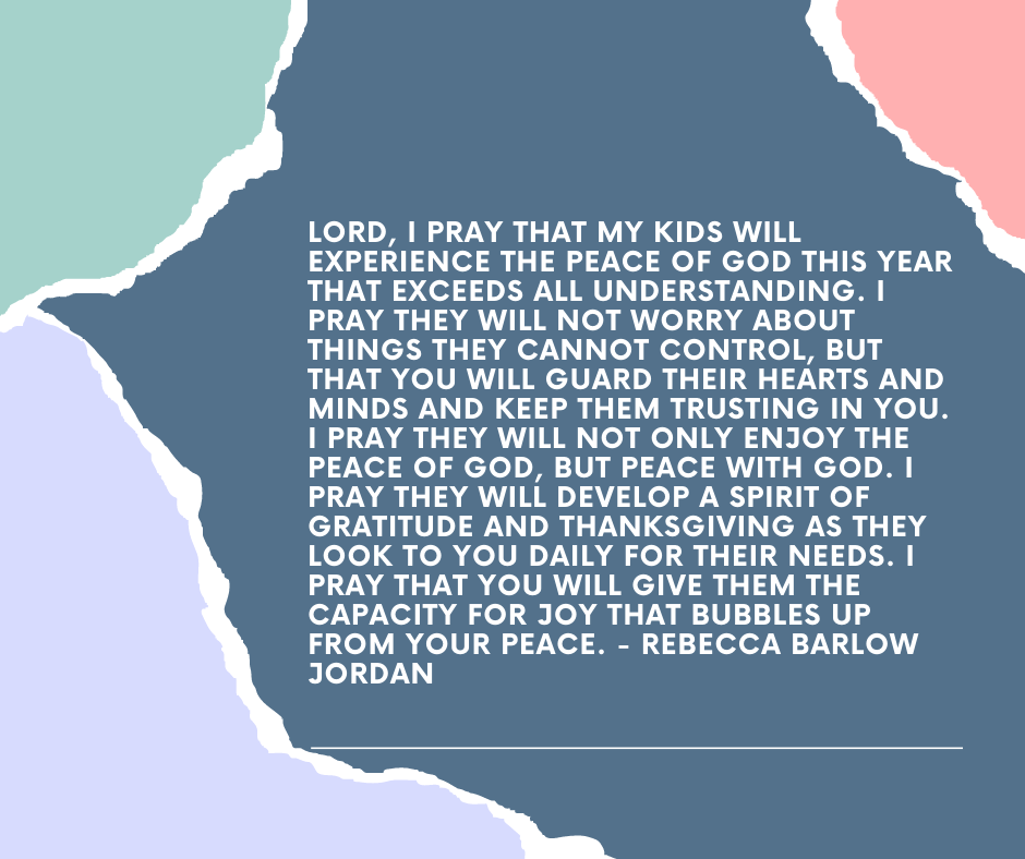 Lord, I pray that my kids will experience the peace of God this year that exceeds all understanding. I pray they will not worry about things they cannot control, but that You will guard their hearts and minds and keep them trusting in You. I pray they will not only enjoy the peace of God, but peace with God. I pray they will develop a spirit of gratitude and thanksgiving as they look to You daily for their needs. I pray that You will give them the capacity for joy that bubbles up from Your peace. - Rebecca Barlow Jordan