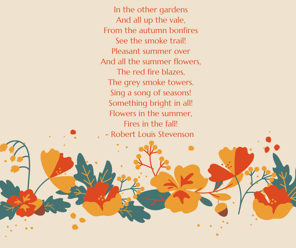 In the other gardens And all up the vale, From the autumn bonfires See the smoke trail! Pleasant summer over And all the summer flowers, The red fire blazes, The grey smoke towers. Sing a song of seasons! Something bright in all! Flowers in the summer, Fires in the fall! - Robert Louis Stevenson