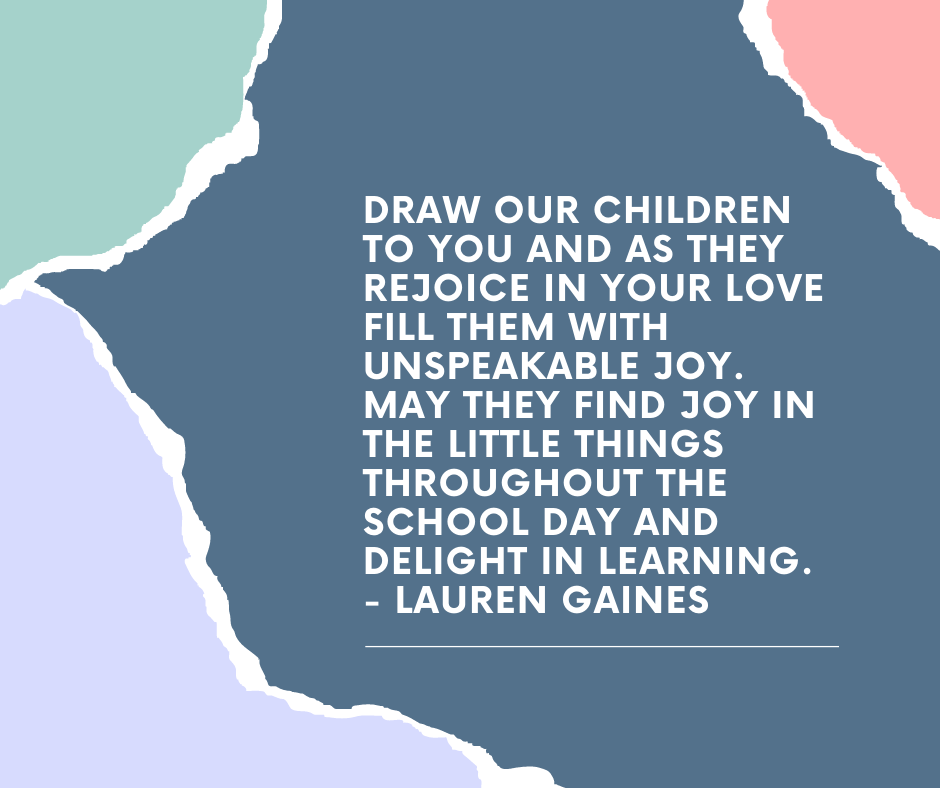 Draw our children to you and as they rejoice in your love fill them with unspeakable joy. May they find joy in the little things throughout the school day and delight in learning. - Lauren Gaines