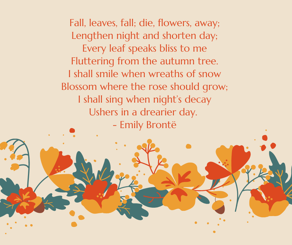 Fall, leaves, fall; die, flowers, away; Lengthen night and shorten day; Every leaf speaks bliss to me Fluttering from the autumn tree. I shall smile when wreaths of snow Blossom where the rose should grow; I shall sing when night's decay Ushers in a drearier day. - Emily Brontë