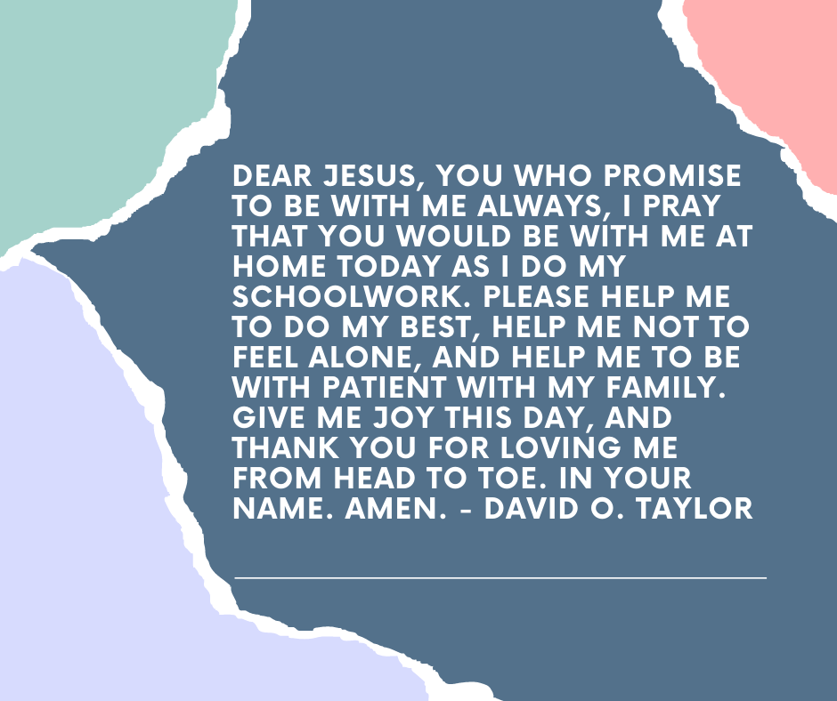 Dear Jesus, you who promise to be with me always, I pray that you would be with me at home today as I do my schoolwork. Please help me to do my best, help me not to feel alone, and help me to be with patient with my family. Give me joy this day, and thank you for loving me from head to toe. In your name. Amen. - David O. Taylor