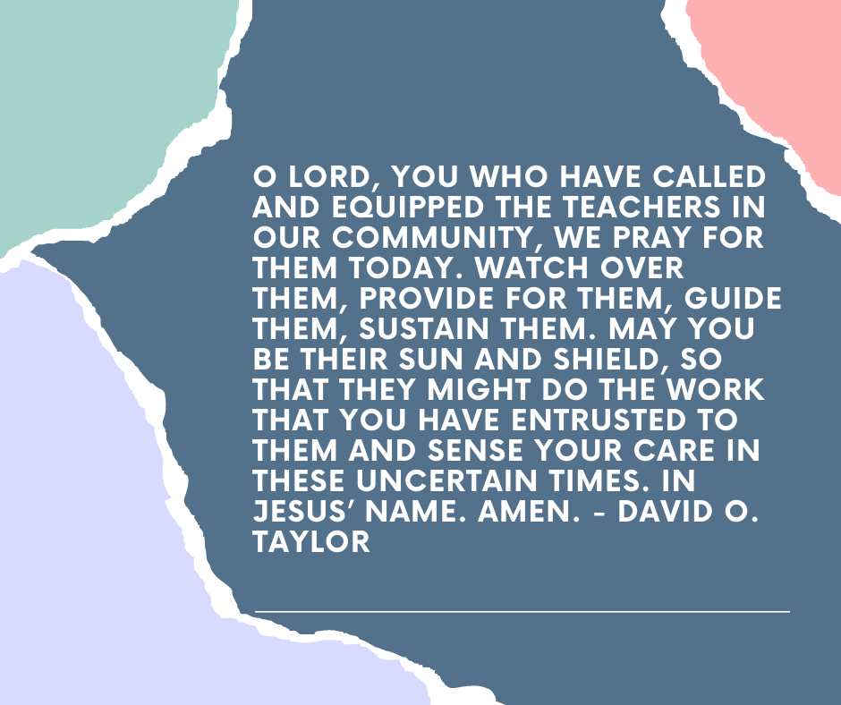 O Lord, you who have called and equipped the teachers in our community, we pray for them today. Watch over them, provide for them, guide them, sustain them. May you be their sun and shield, so that they might do the work that you have entrusted to them and sense your care in these uncertain times. In Jesus' name. Amen. - David O. Taylor