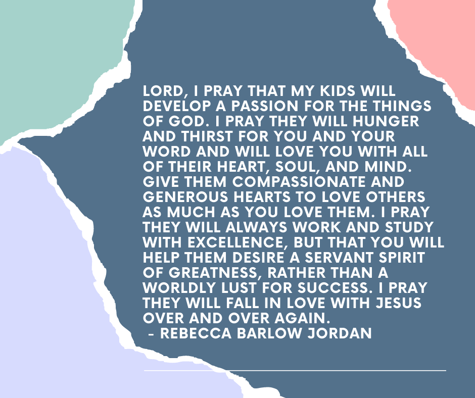 Lord, I pray that my kids will develop a passion for the things of God. I pray they will hunger and thirst for You and Your Word and will love You with all of their heart, soul, and mind. Give them compassionate and generous hearts to love others as much as You love them. I pray they will always work and study with excellence, but that You will help them desire a servant spirit of greatness, rather than a worldly lust for success. I pray they will fall in love with Jesus over and over again. - Rebecca Barlow Jordan