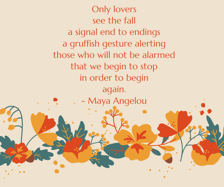 Only lovers see the fall a signal end to endings a gruffish gesture alerting those who will not be alarmed that we begin to stop in order to begin again. - Maya Angelou