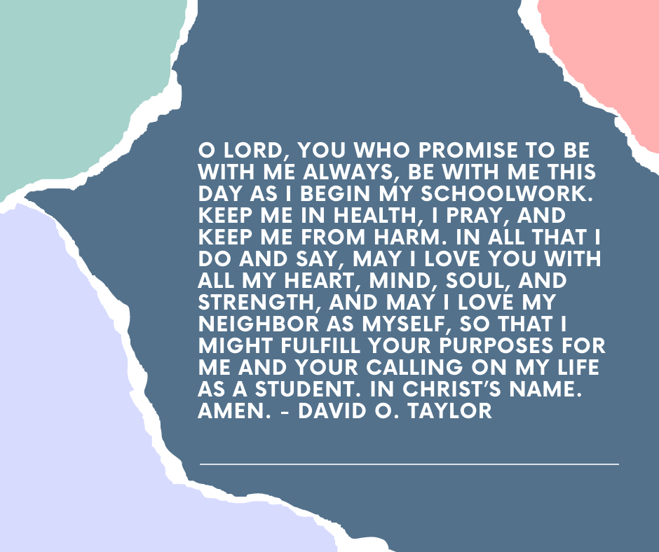 O Lord, you who promise to be with me always, be with me this day as I begin my schoolwork. Keep me in health, I pray, and keep me from harm. In all that I do and say, may I love you with all my heart, mind, soul, and strength, and may I love my neighbor as myself, so that I might fulfill your purposes for me and your calling on my life as a student. In Christ's name. Amen. - David O. Taylor