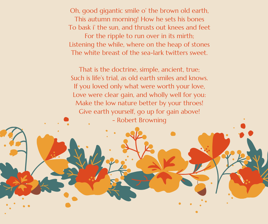 Oh, good gigantic smile o' the brown old earth, This autumn morning! How he sets his bones To bask i' the sun, and thrusts out knees and feet For the ripple to run over in its mirth; Listening the while, where on the heap of stones The white breast of the sea-lark twitters sweet. That is the doctrine, simple, ancient, true; Such is life's trial, as old earth smiles and knows. If you loved only what were worth your love, Love were clear gain, and wholly well for you: Make the low nature better by your throes! Give earth yourself, go up for gain above! - Robert Browning
