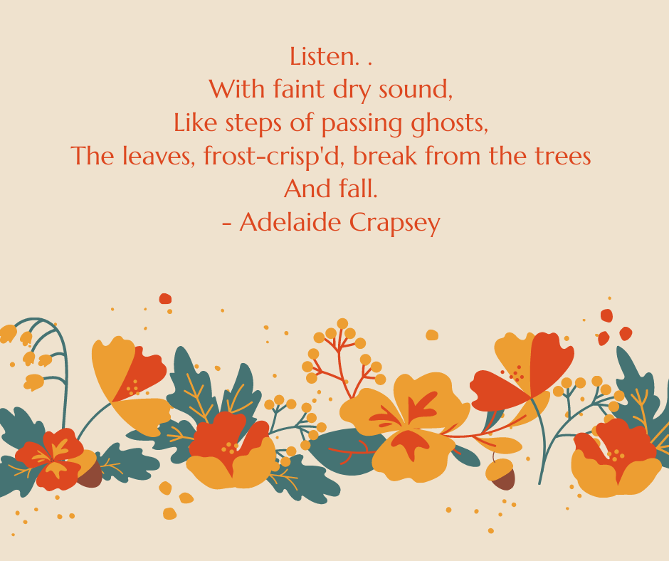 Listen. . With faint dry sound, Like steps of passing ghosts, The leaves, frost-crisp'd, break from the trees And fall. - Adelaide Crapsey
