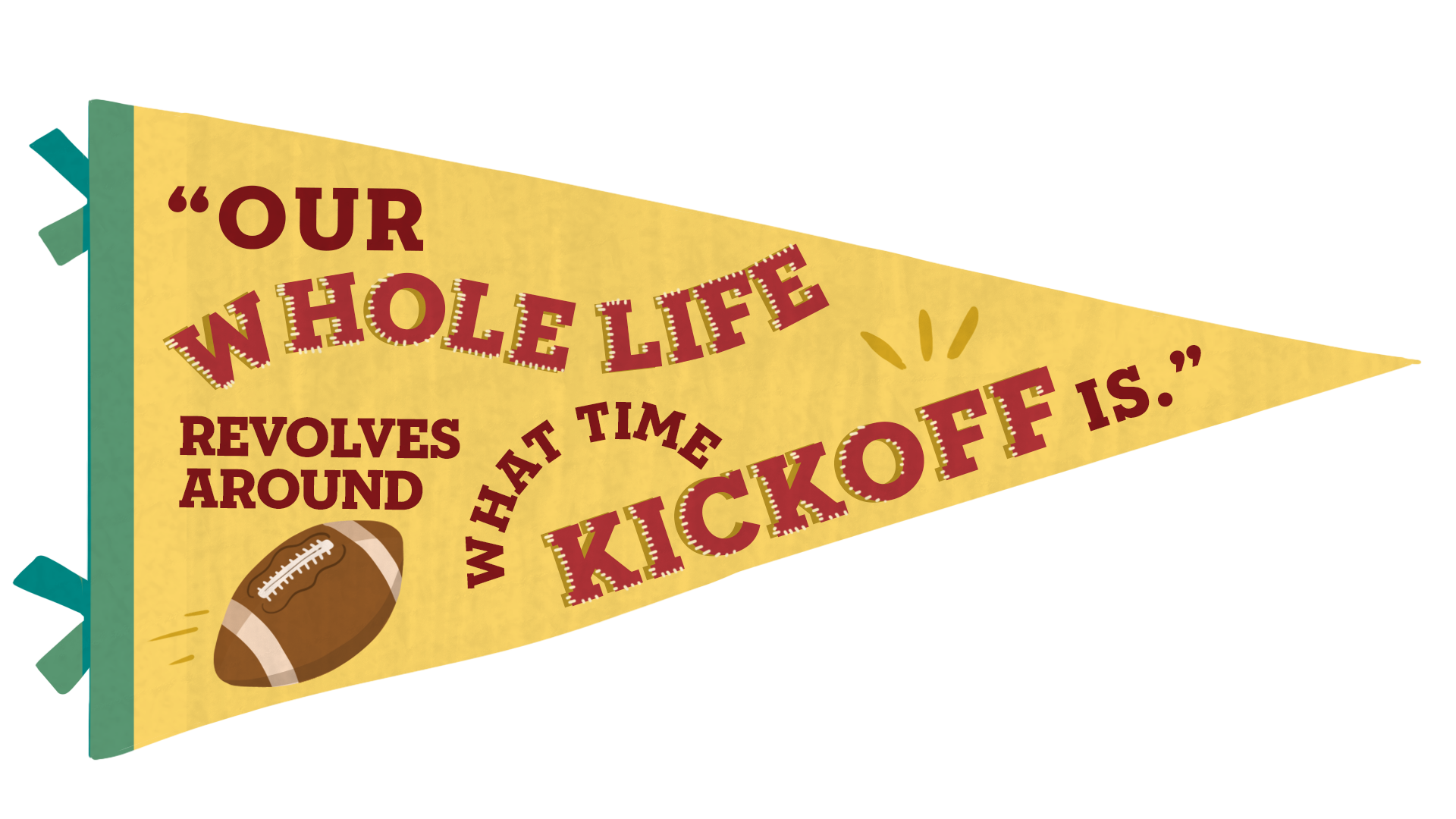 """A football pennant with the quote """"Our whole life revolves around what time kickoff is."""""""