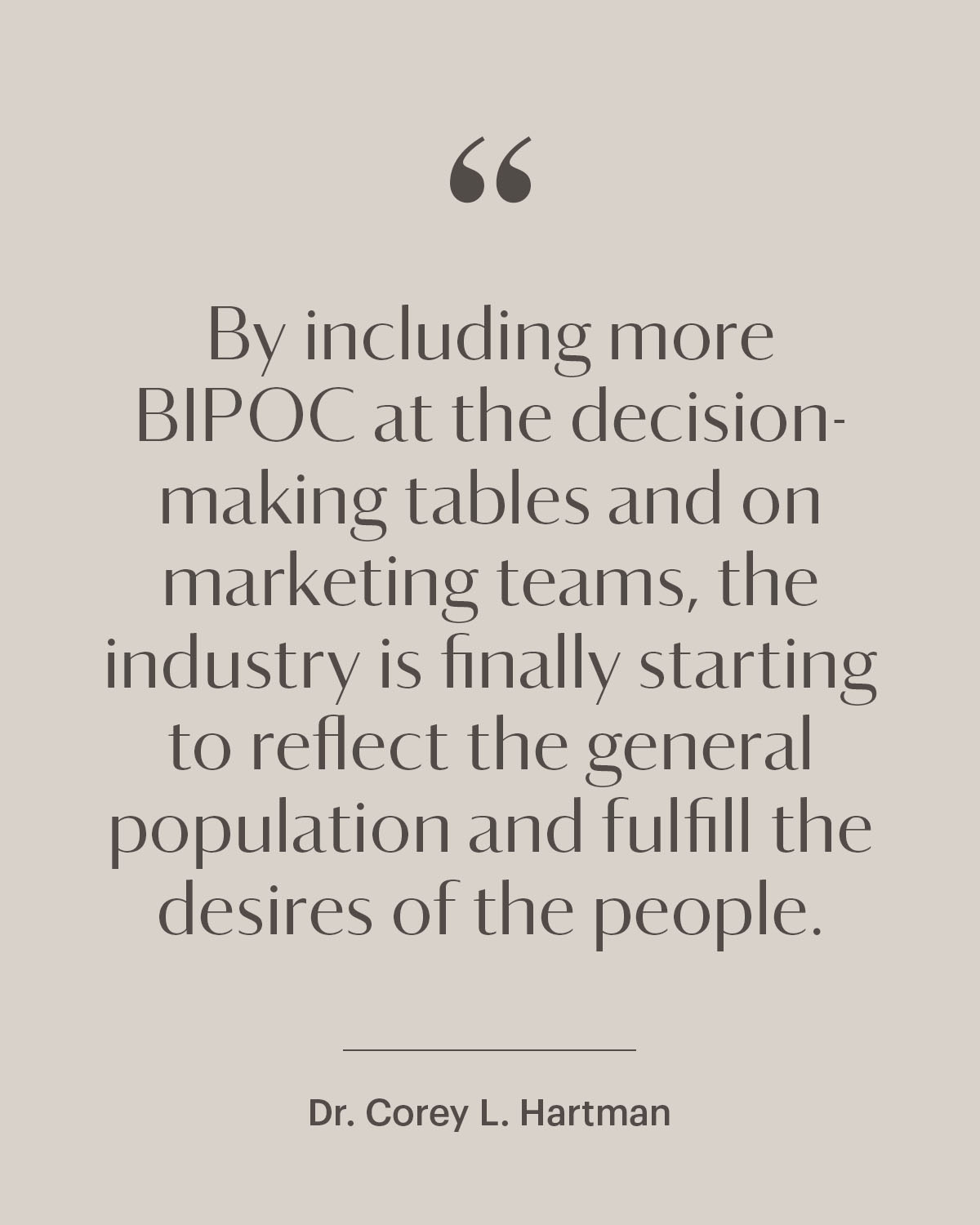 """pull quote from dr cory hartman (""""By including more BIPOC at the decision-making tables and on marketing teams, the industry is finally starting to reflect the general population and fulfill the desires of the people"""")"""