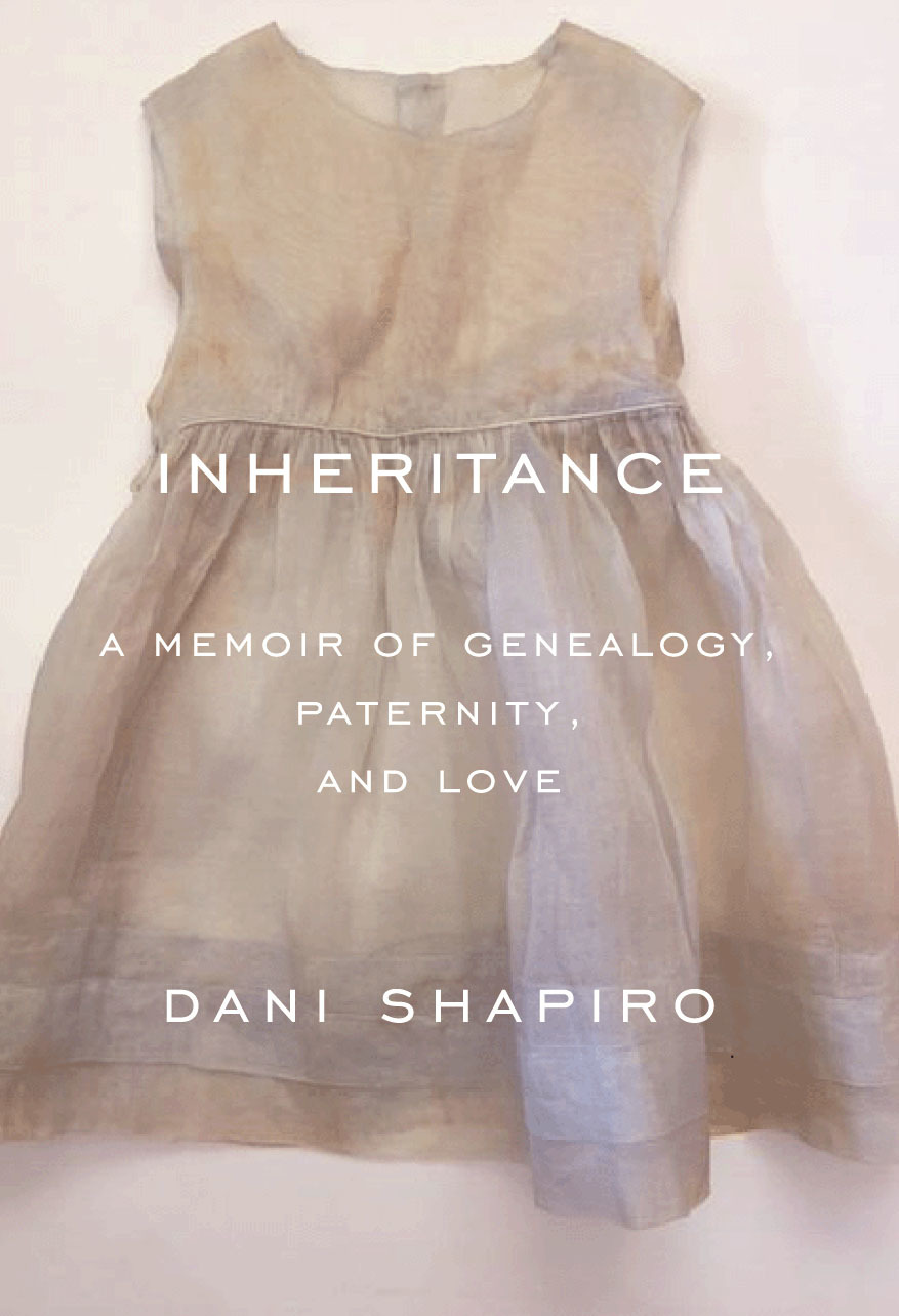 Dani Shapiro, INHERITANCE: A MEMOIR OF GENEOLOGY, PATERNITY, AND LOVE