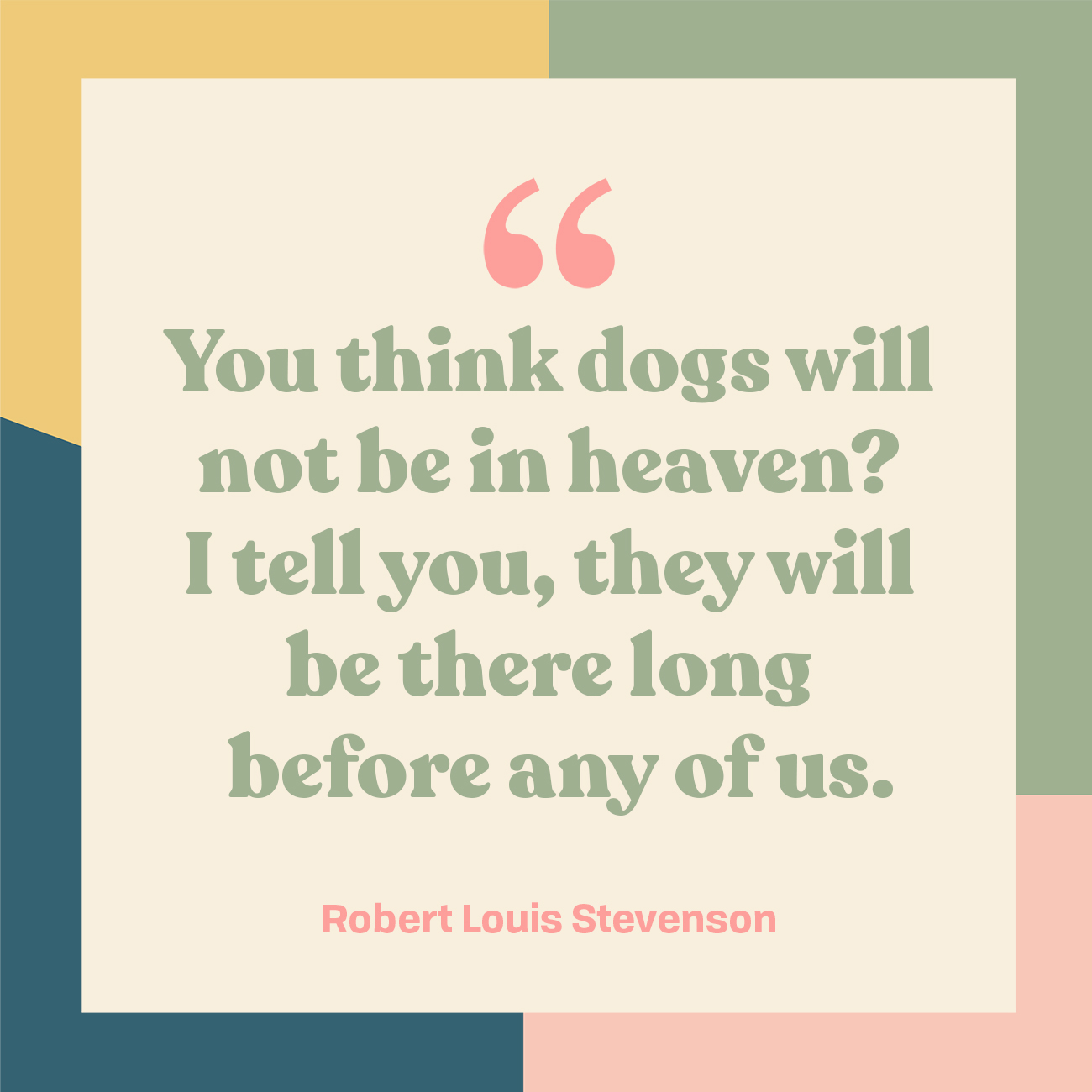 You think dogs will not be in heaven? I tell you, they will be there long before any of us.