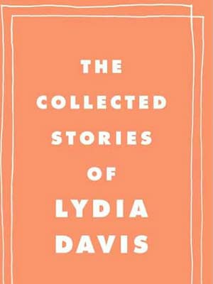 The Collected Stories of Lydia Davis | THE COLLECTED STORIES OF LYDIA DAVIS The pieces in this new collection from the former National Book Award finalist are often short (some no more…