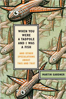 When You Were a Tadpole and I Was a Fish   When You Were a Tadpole and I Was a Fish by Martin Gardner