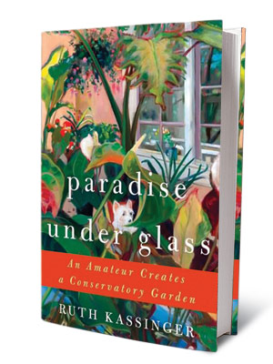+ GARDEN VARIETY BOOKS PARADISE UNDER GLASS Ruth Kassinger ($24.99) A sumptuously written history of greenhouse horticulture.