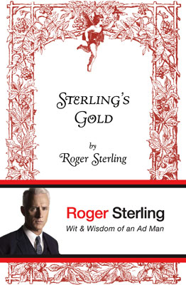 Mad Men | Sterling's Gold , 2010 Roger Sterling, Mad Men A tell-all autobiography by Mad Men 's Roger Sterling (John Slattery) was just too good an idea…