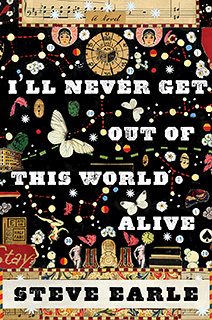 Steve Earle, I'll Never Get Out of This World Alive | LIVING PROOF Steve Earle's novel
