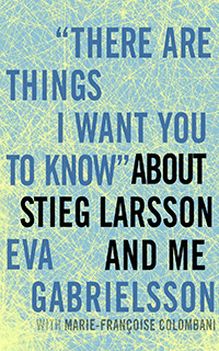 There Are Things I Want You to Know about Stieg Larsson and Me | THE GIRL WITH THE STIEG LARSSON BOOK Eva Gabrielsson's memoir