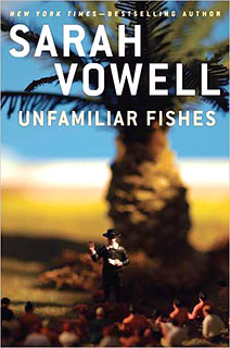 Sarah Vowell, Unfamiliar Fishes | BUY A VOWELL Sarah Vowell's latest nonfiction book