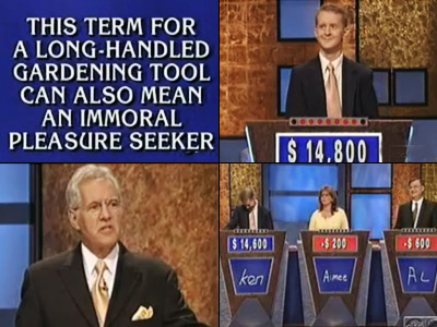 Jeopardy! | The category: ''Tool Time.'' The answer: ''This term for a long-handled gardening tool can also mean an immoral pleasure seeker.'' Ken Jennings' question: ''What's a…