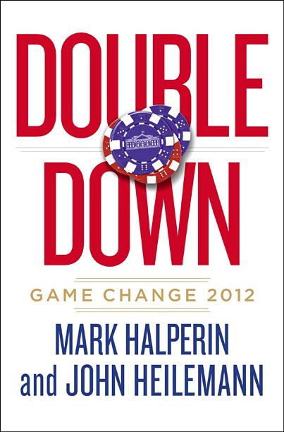 WHITE HOUSE DOWN Journalists Mark Halperin and John Heilemann dig into the wild card politics of the 2012 presidential race