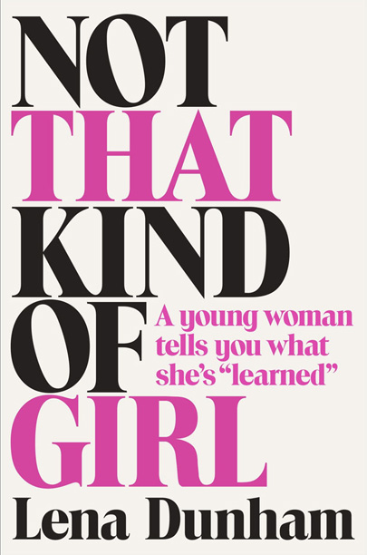 Not That Kind of Girl by Lena Dunham With her first book the Girls creator has reaped the same kinds of reactions she always gets:…