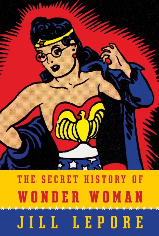 THE SECRET HISTORY OF WONDER WOMAN Jill Lepore