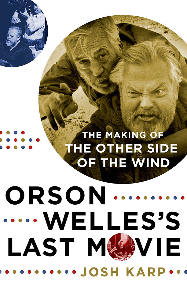Orson Welles's Last Movie: The Making of The Other Side of the Wind by Josh Karp
