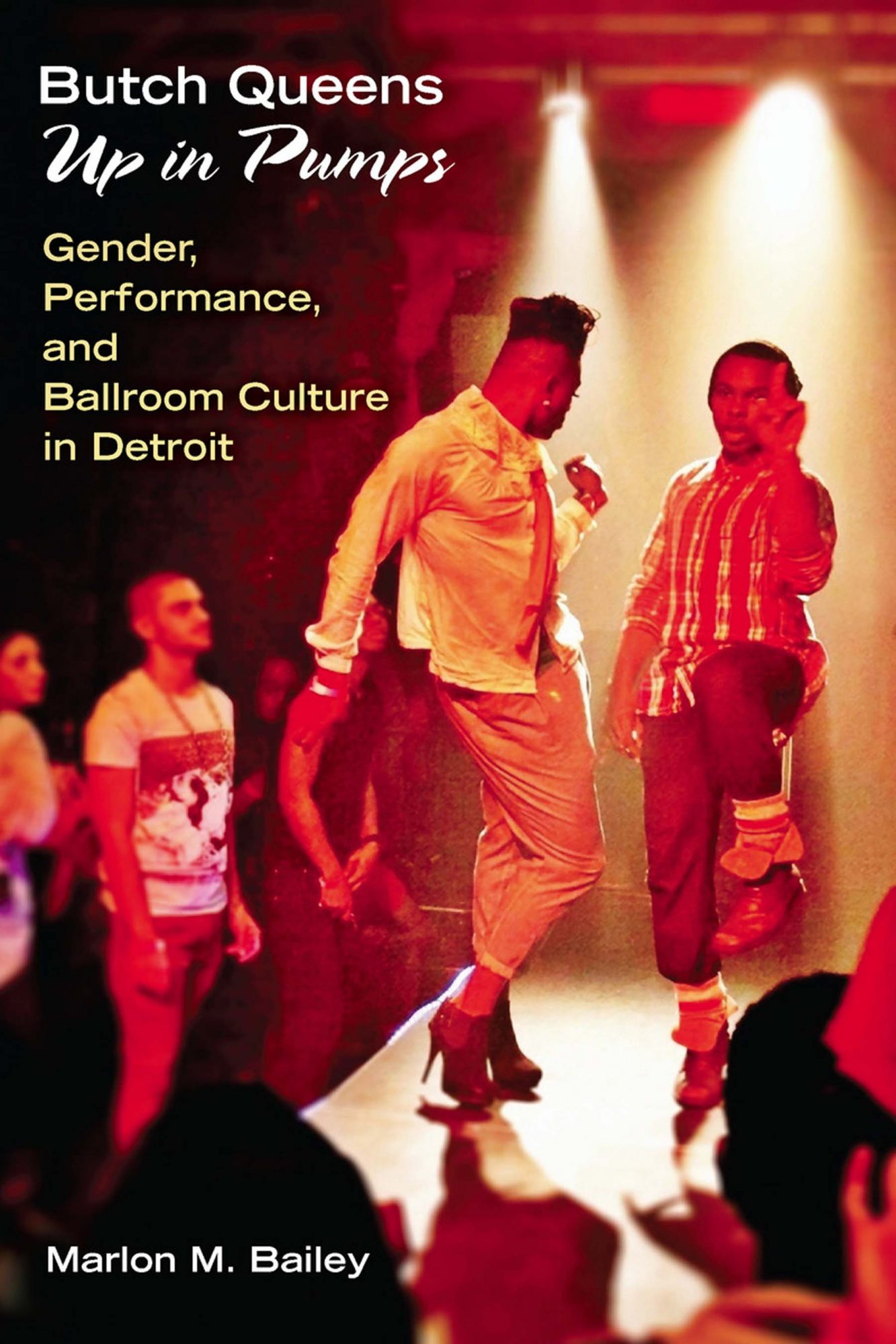 Butch Queens Up in Pumps: Gender, Performance, and Ballroom Culture in Detroit by Marlon M. Bailey