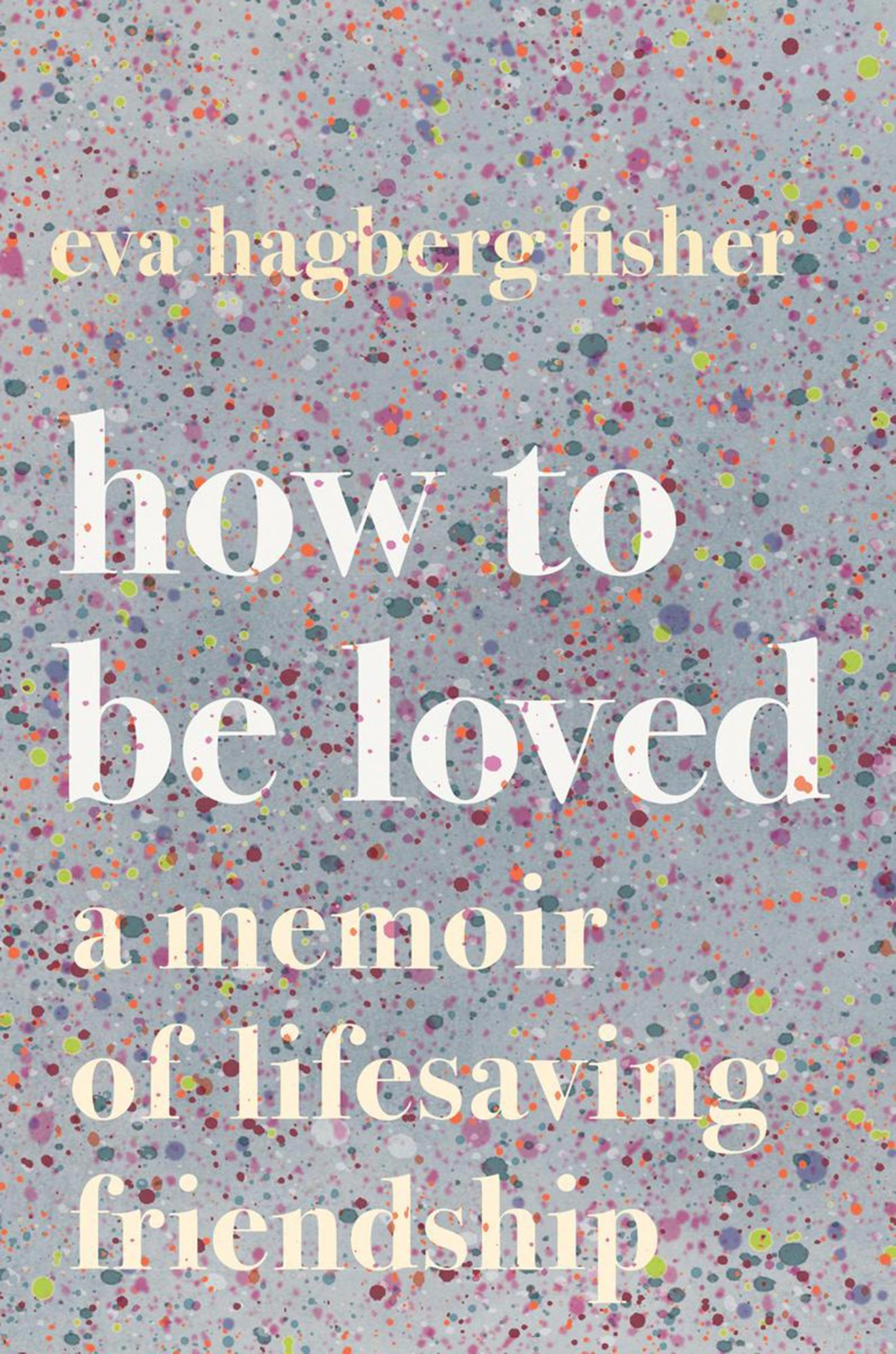 Eva Hagberg Fisher, How to Be LovedPublisher: Houghton Mifflin Harcourt