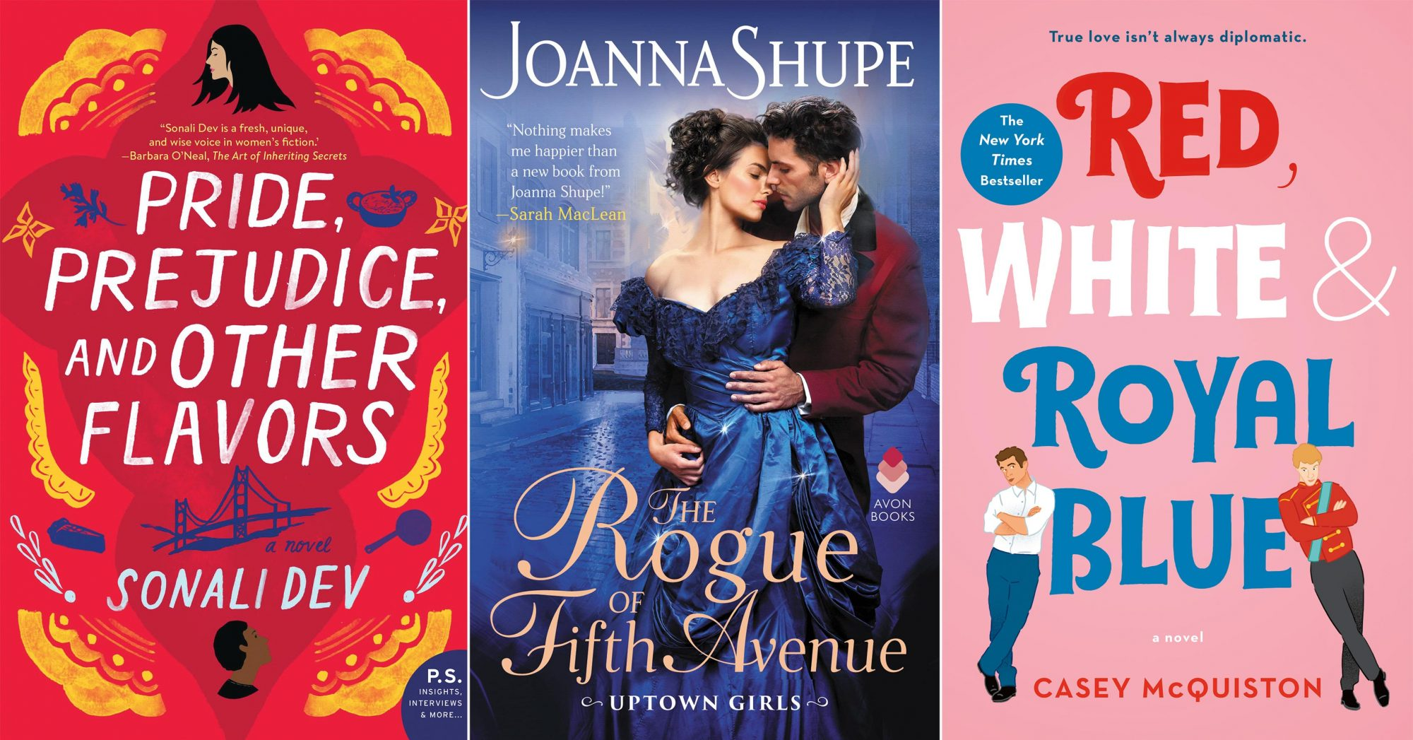 May Romance Column Pride Prejudice and Other Flavors by Sonali Dev CR: HarperCollins The Rogue of Fifth Avenue (Uptown Girls, #1) by Joanna Shupe CR: Avon Red, White & Royal Blue: A Novel by Casey McQuiston CR: St. Martin's Griffin